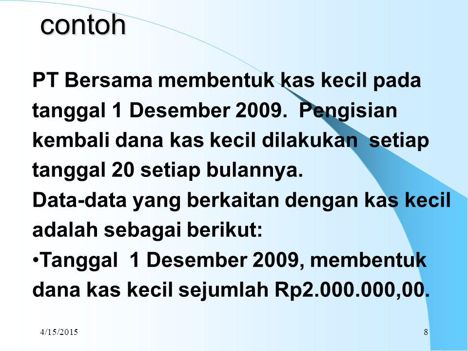 contoh PT Bersama membentuk kas kecil pada tanggal 1 Desember 2009. Pengisian kembali dana kas kecil dilakukan setiap tanggal 20 setiap bulannya.