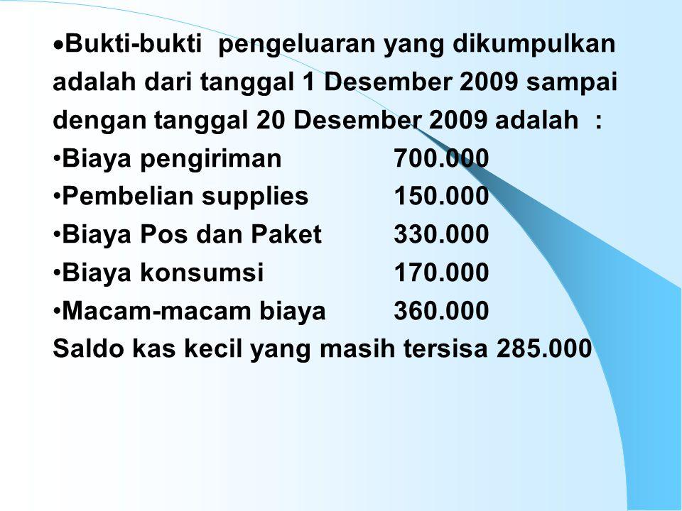 Bukti-bukti pengeluaran yang dikumpulkan adalah dari tanggal 1 Desember 2009 sampai dengan tanggal 20 Desember 2009 adalah :