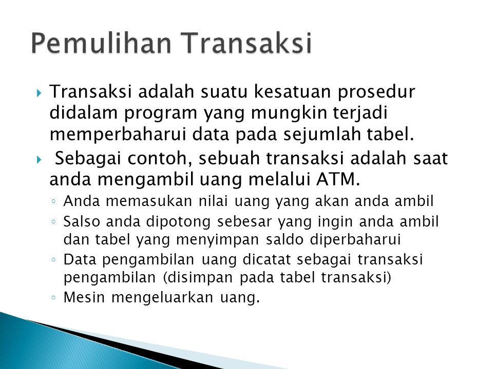 Pemulihan Transaksi Transaksi adalah suatu kesatuan prosedur didalam program yang mungkin terjadi memperbaharui data pada sejumlah tabel.