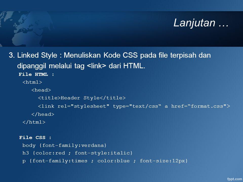 Lanjutan … 3. Linked Style : Menuliskan Kode CSS pada file terpisah dan. dipanggil melalui tag <link> dari HTML.