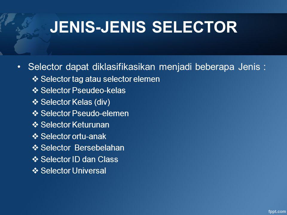 JENIS-JENIS SELECTOR Selector dapat diklasifikasikan menjadi beberapa Jenis : Selector tag atau selector elemen.