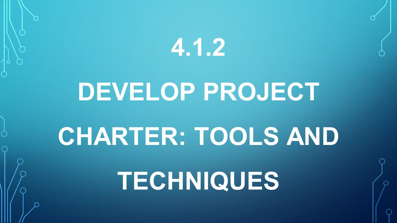 4.1.2 DEVELOP PROJECT CHARTER: Tools and TechniqueS
