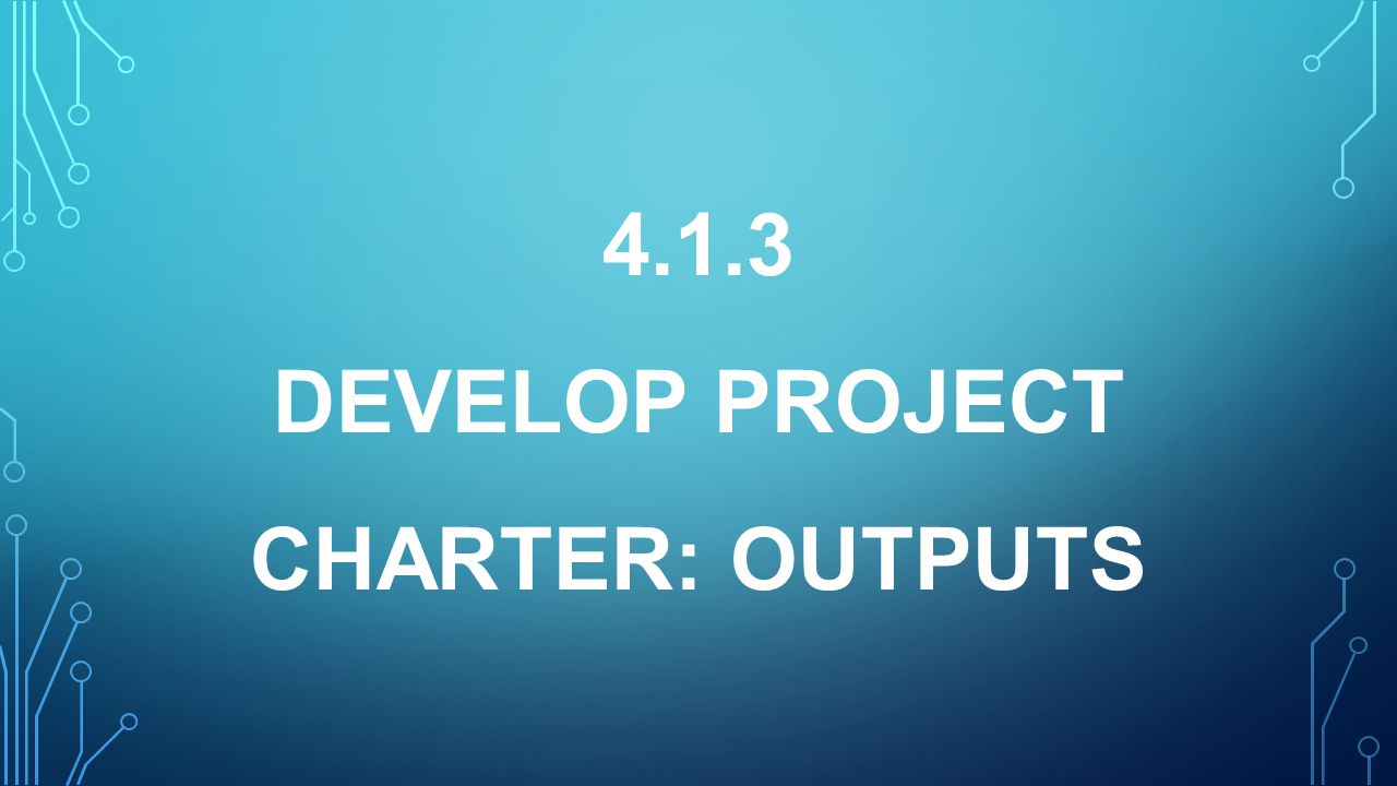 4.1.3 DEVELOP PROJECT CHARTER: outputS