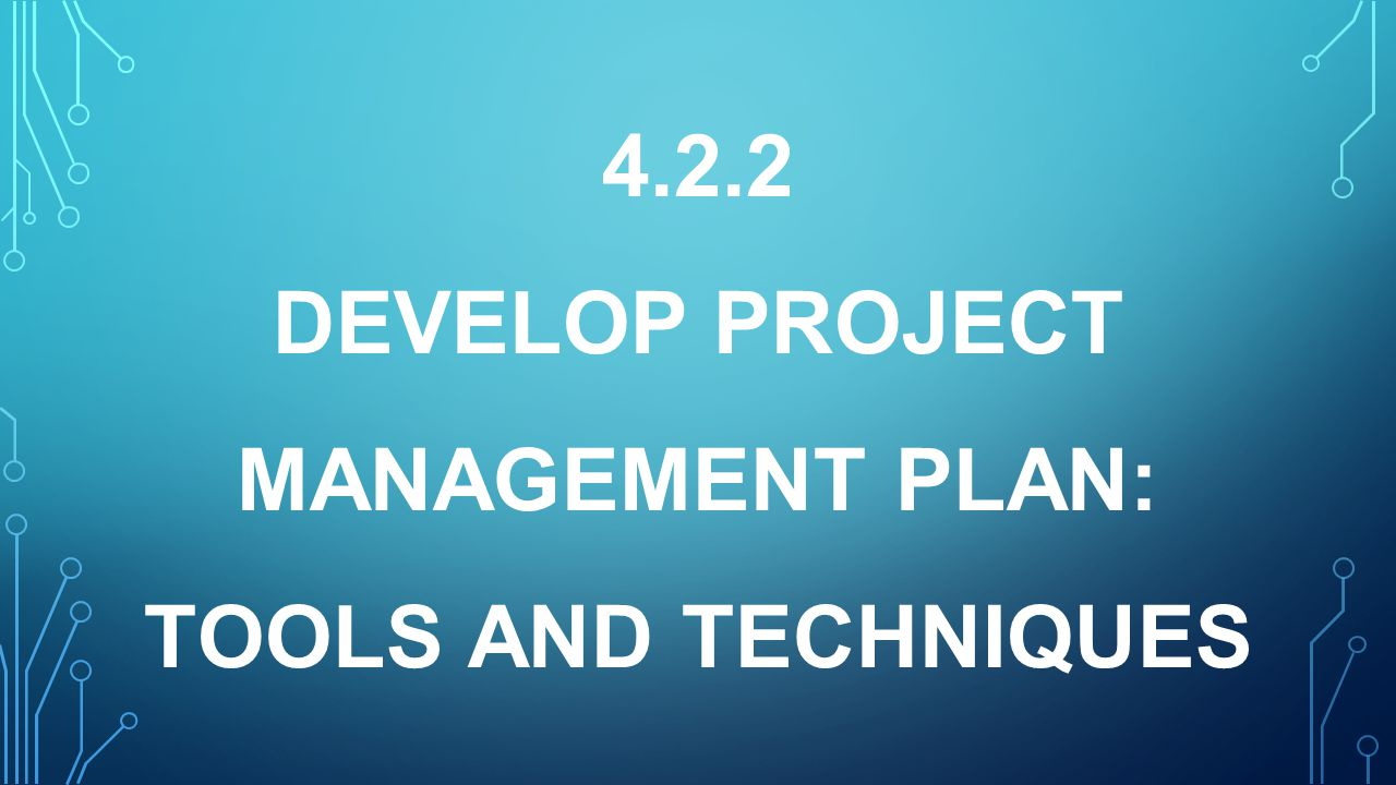 4.2.2 DEVELOP PROJECT MANAGEMENT PLAN: TOOLS AND TECHNIQUES