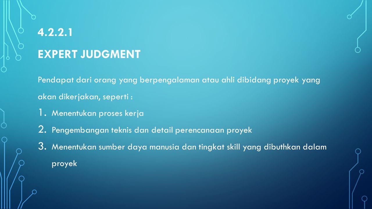 4.2.2.1 Expert Judgment Pendapat dari orang yang berpengalaman atau ahli dibidang proyek yang akan dikerjakan, seperti :