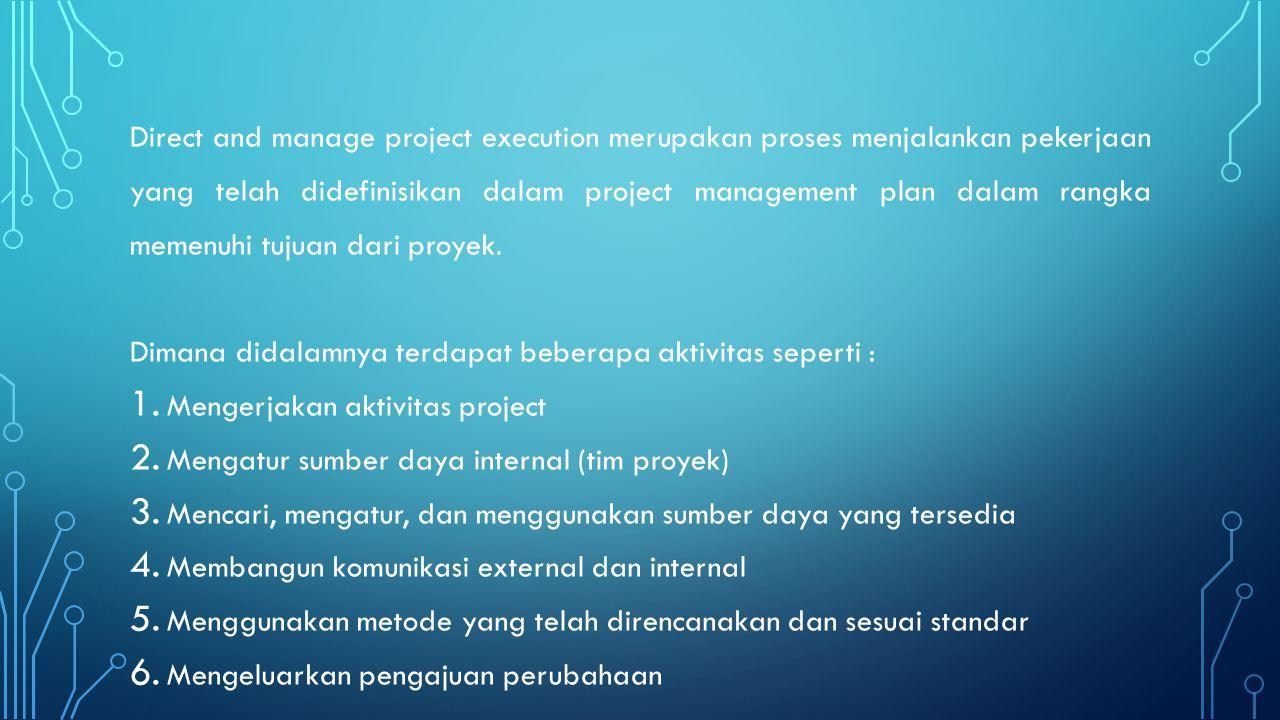 Direct and manage project execution merupakan proses menjalankan pekerjaan yang telah didefinisikan dalam project management plan dalam rangka memenuhi tujuan dari proyek.