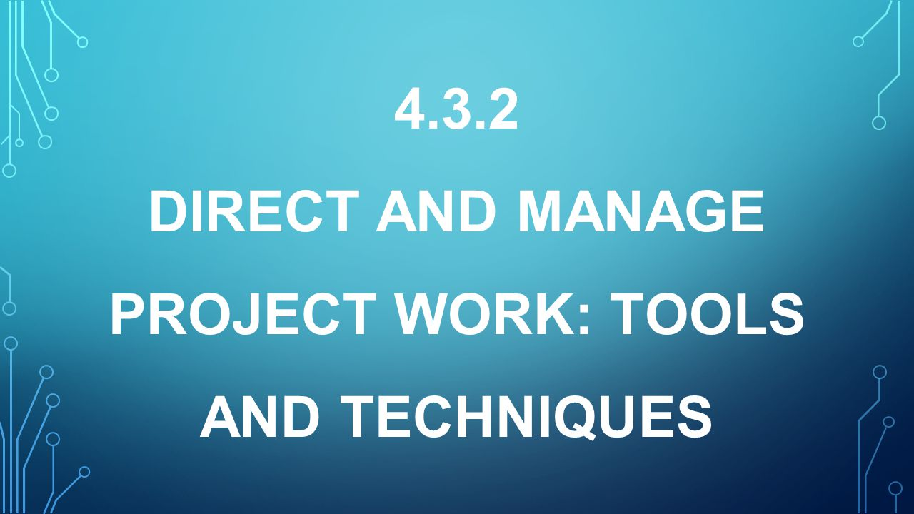 4.3.2 DIRECT AND MANAGE PROJECT WORK: TOOLS AND TECHNIQUES