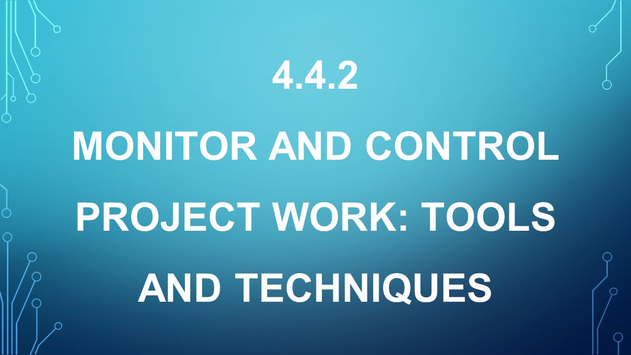 4.4.2 MONITOR AND CONTROL PROJECT WORK: TOOLS AND TECHNIQUES
