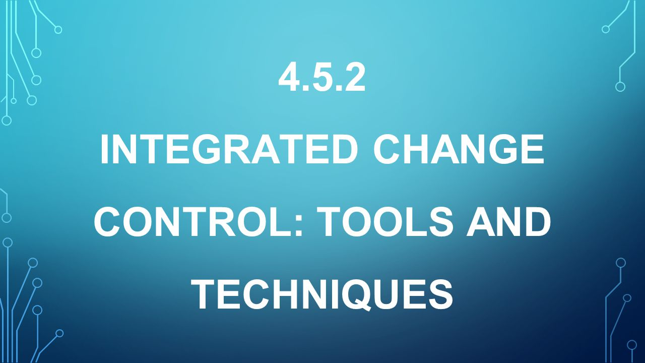 4.5.2 INTEGRATED CHANGE CONTROL: TOOLS AND TECHNIQUES