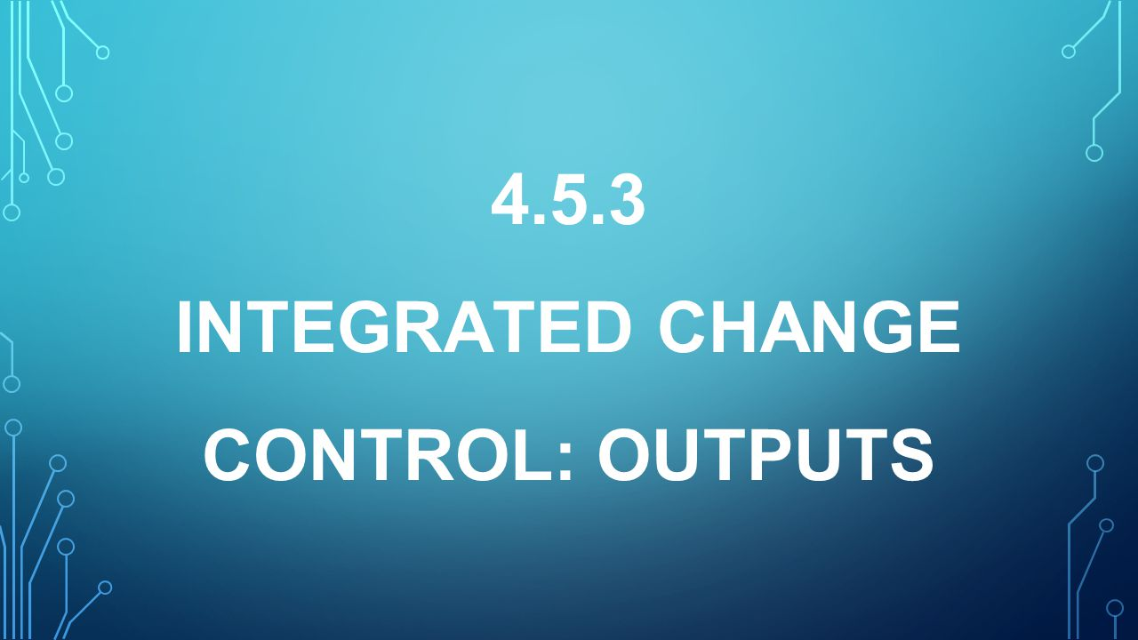 4.5.3 INTEGRATED CHANGE CONTROL: OUTPUTS