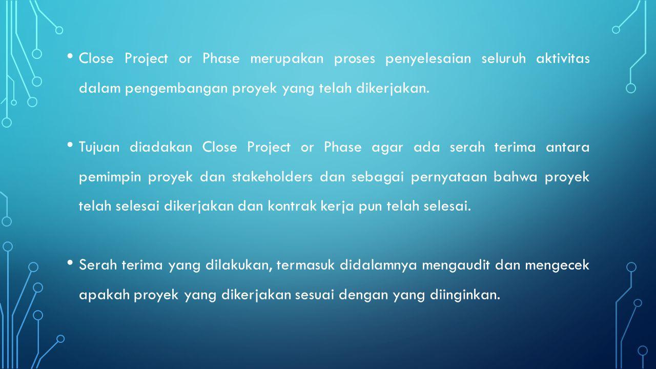 Close Project or Phase merupakan proses penyelesaian seluruh aktivitas dalam pengembangan proyek yang telah dikerjakan.