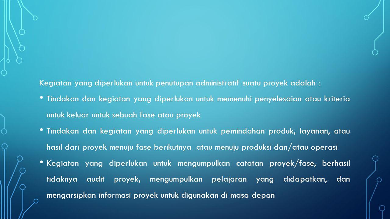 Kegiatan yang diperlukan untuk penutupan administratif suatu proyek adalah :