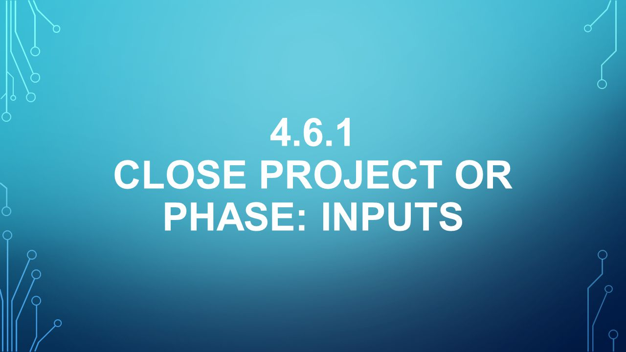 4.6.1 Close Project or Phase: inputS