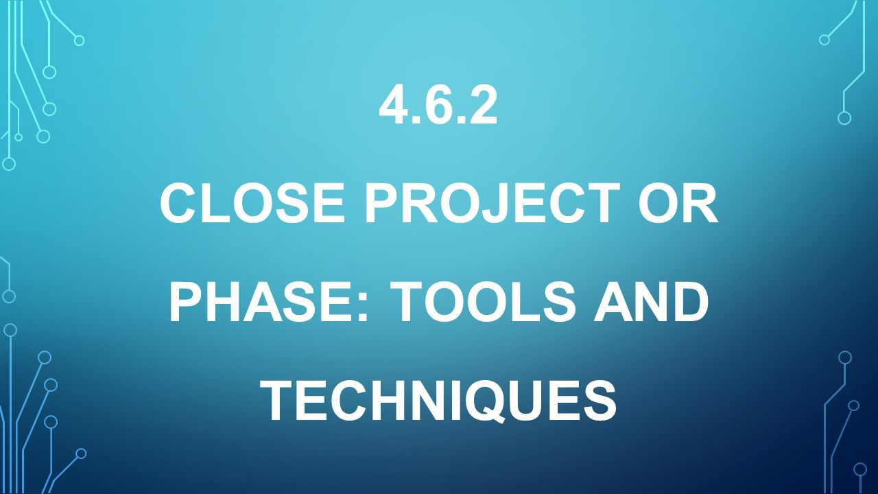 4.6.2 CLOSE PROJECT OR PHASE: TOOLS AND TECHNIQUES