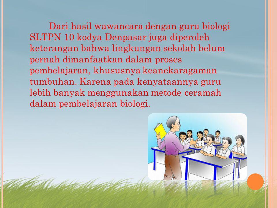 Dari hasil wawancara dengan guru biologi SLTPN 10 kodya Denpasar juga diperoleh keterangan bahwa lingkungan sekolah belum pernah dimanfaatkan dalam proses pembelajaran, khususnya keanekaragaman tumbuhan.
