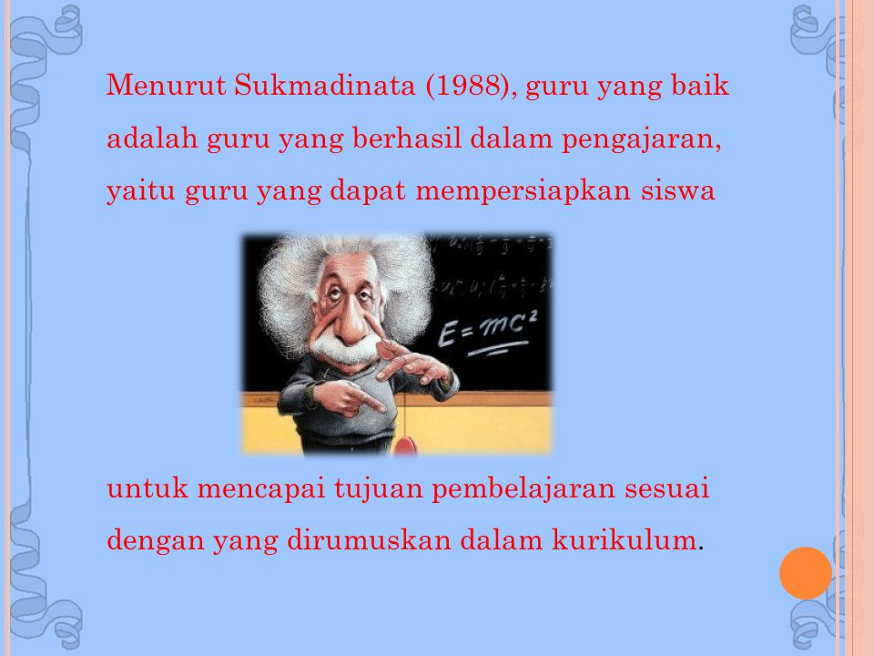 Menurut Sukmadinata (1988), guru yang baik adalah guru yang berhasil dalam pengajaran, yaitu guru yang dapat mempersiapkan siswa untuk mencapai tujuan pembelajaran sesuai dengan yang dirumuskan dalam kurikulum.