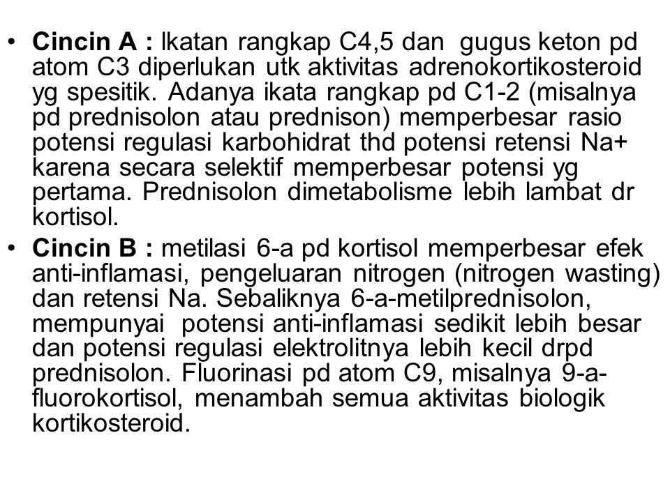 Cincin A : lkatan rangkap C4,5 dan gugus keton pd atom C3 diperlukan utk aktivitas adrenokortikosteroid yg spesitik. Adanya ikata rangkap pd C1-2 (misalnya pd prednisolon atau prednison) memperbesar rasio potensi regulasi karbohidrat thd potensi retensi Na+ karena secara selektif memperbesar potensi yg pertama. Prednisolon dimetabolisme lebih lambat dr kortisol.