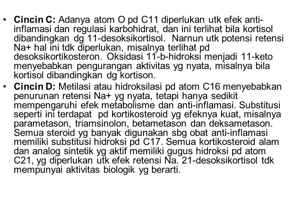 Cincin C: Adanya atom O pd C11 diperlukan utk efek anti-inflamasi dan regulasi karbohidrat, dan ini terlihat bila kortisol dibandingkan dg 11-desoksikortisol. Narnun utk potensi retensi Na+ hal ini tdk diperlukan, misalnya terlihat pd desoksikortikosteron. Oksidasi 11-b-hidroksi menjadi 11-keto menyebabkan pengurangan aktivitas yg nyata, misalnya bila kortisol dibandingkan dg kortison.