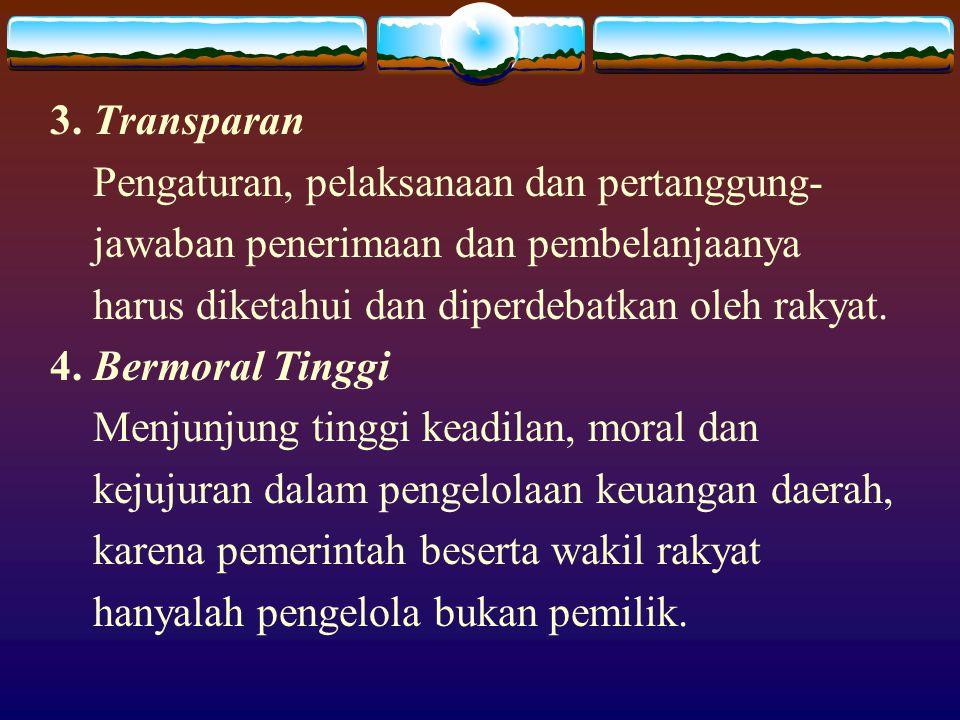 3. Transparan Pengaturan, pelaksanaan dan pertanggung- jawaban penerimaan dan pembelanjaanya. harus diketahui dan diperdebatkan oleh rakyat.