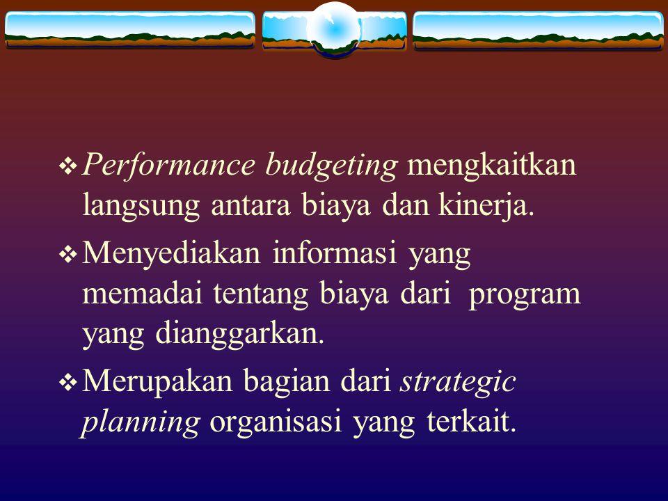 Performance budgeting mengkaitkan langsung antara biaya dan kinerja.