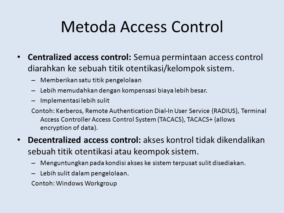 Metoda Access Control Centralized access control: Semua permintaan access control diarahkan ke sebuah titik otentikasi/kelompok sistem.