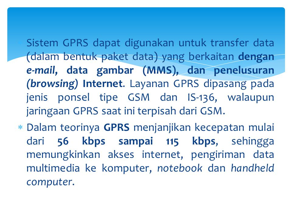 Sistem GPRS dapat digunakan untuk transfer data (dalam bentuk paket data) yang berkaitan dengan e-mail, data gambar (MMS), dan penelusuran (browsing) Internet. Layanan GPRS dipasang pada jenis ponsel tipe GSM dan IS-136, walaupun jaringaan GPRS saat ini terpisah dari GSM.
