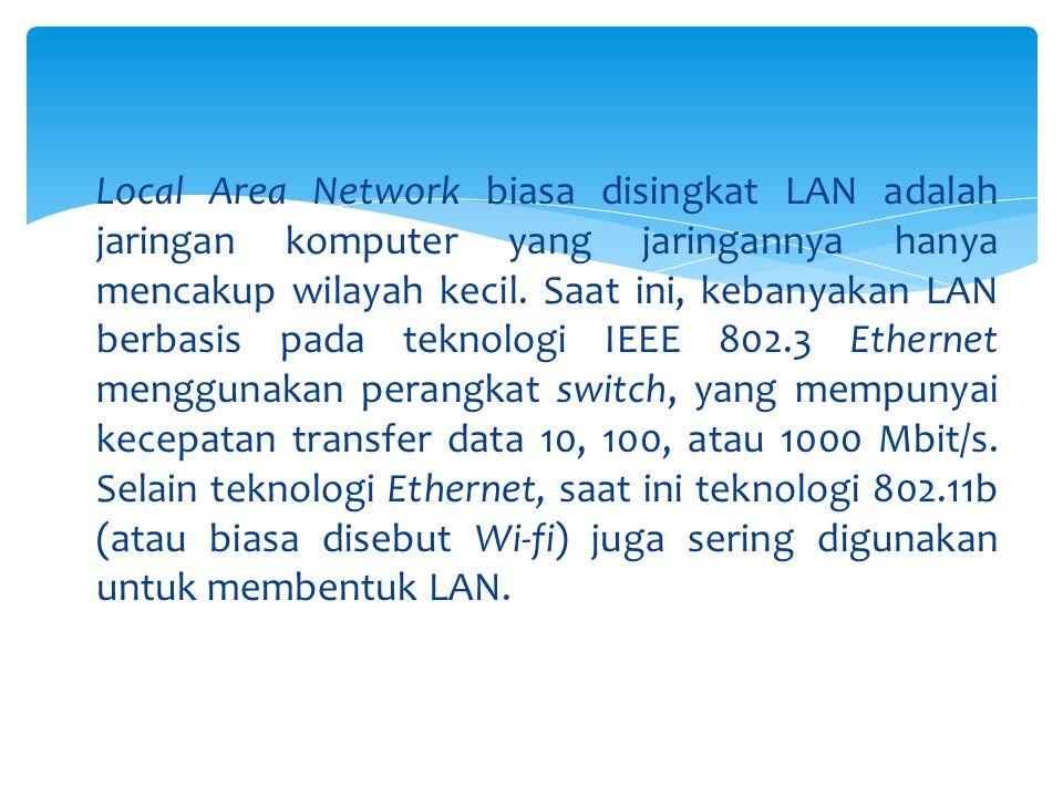 Local Area Network biasa disingkat LAN adalah jaringan komputer yang jaringannya hanya mencakup wilayah kecil.