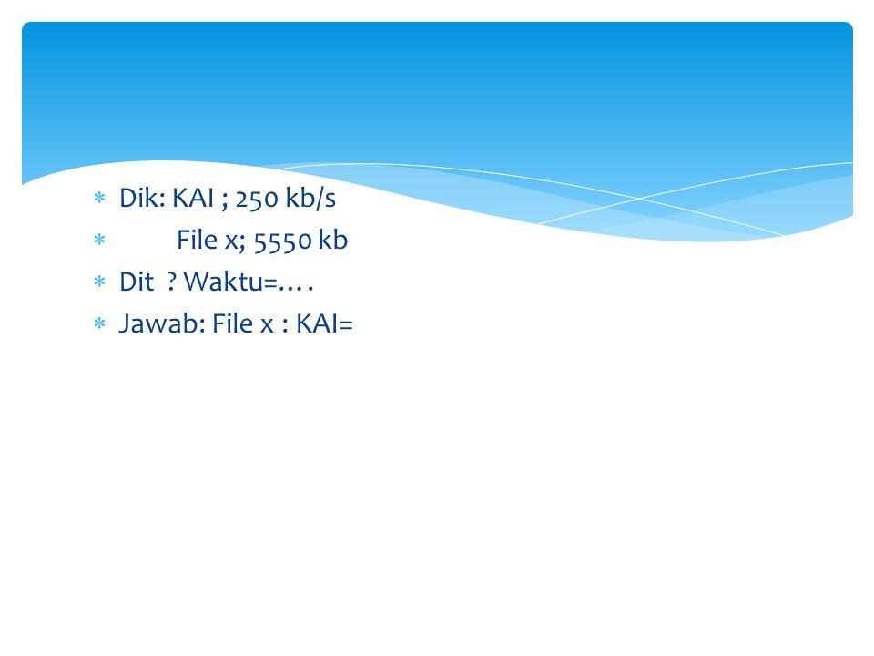 Dik: KAI ; 250 kb/s File x; 5550 kb Dit Waktu=…. Jawab: File x : KAI=
