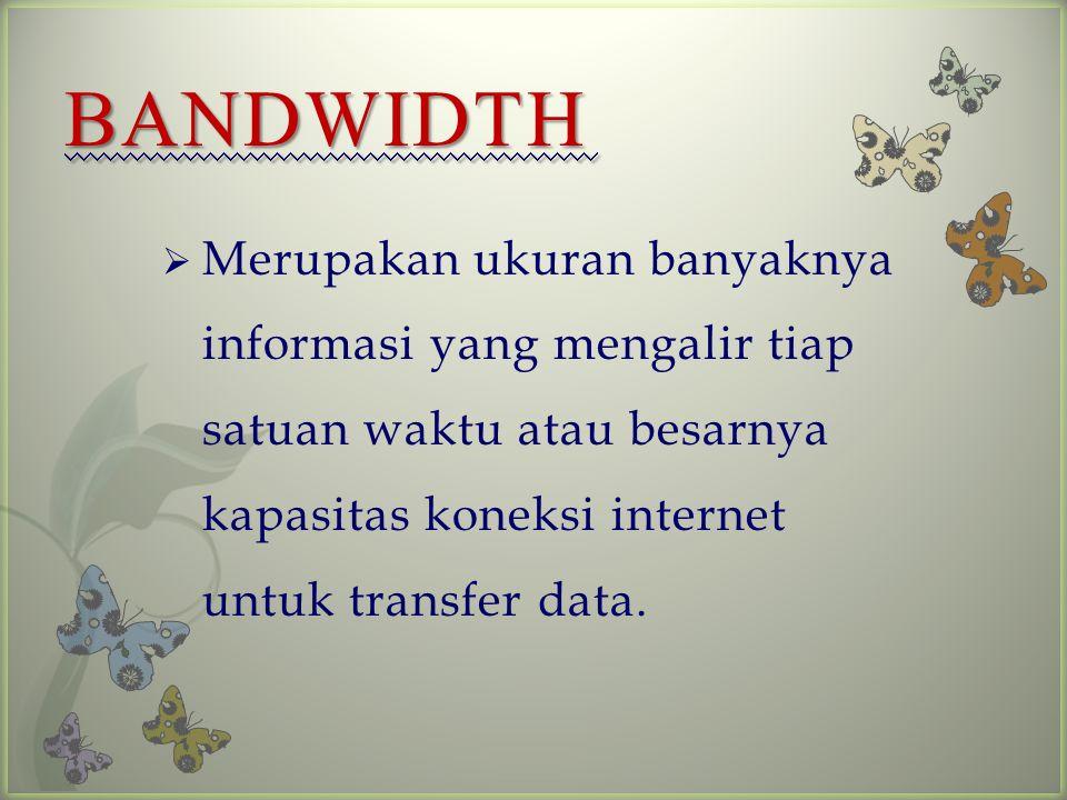 BANDWIDTH Merupakan ukuran banyaknya informasi yang mengalir tiap satuan waktu atau besarnya kapasitas koneksi internet untuk transfer data.