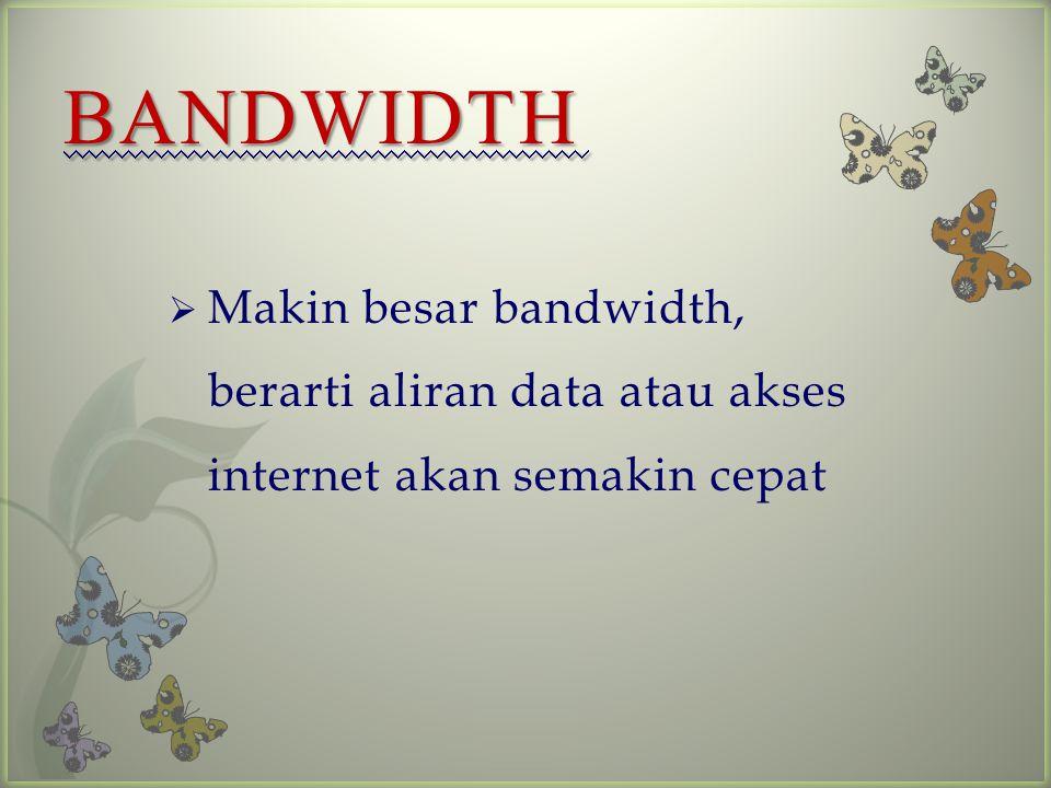BANDWIDTH Makin besar bandwidth, berarti aliran data atau akses internet akan semakin cepat