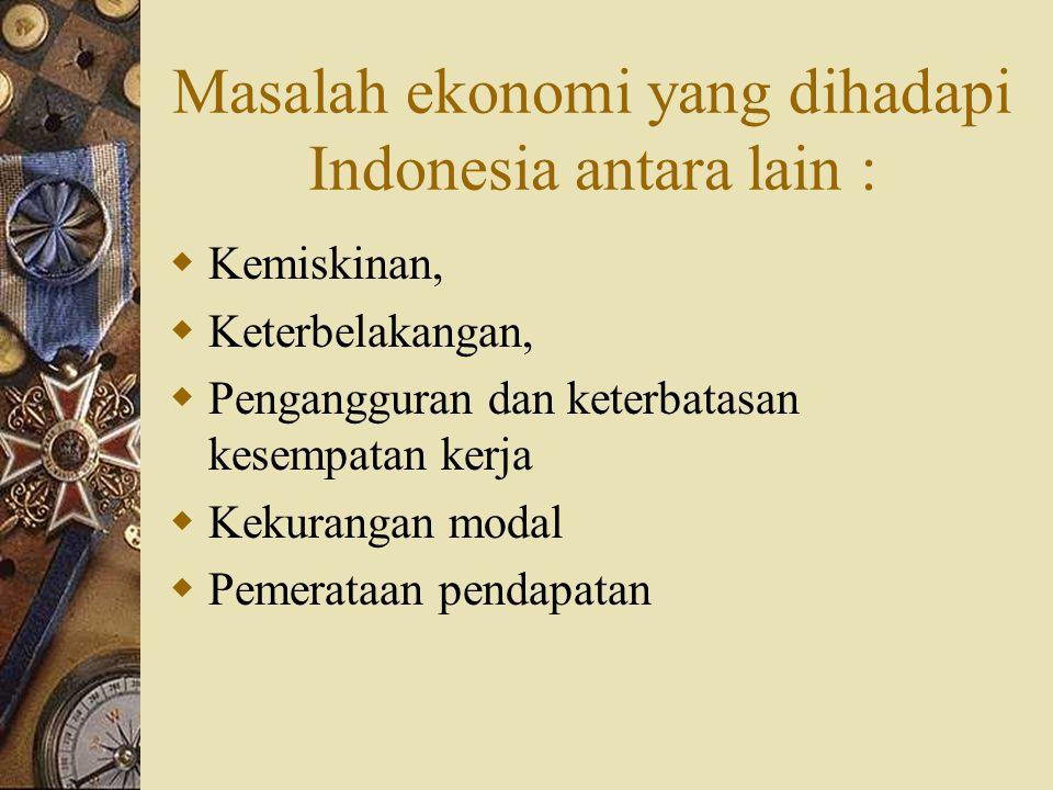 Masalah ekonomi yang dihadapi Indonesia antara lain :