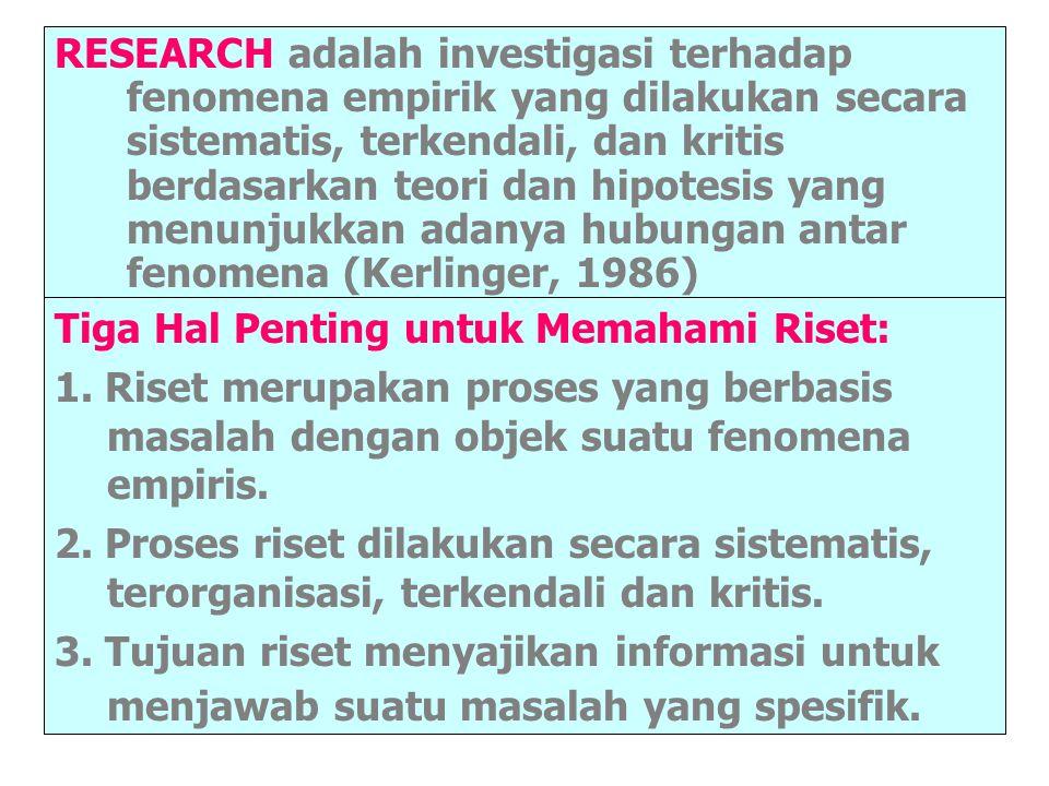 RESEARCH adalah investigasi terhadap fenomena empirik yang dilakukan secara sistematis, terkendali, dan kritis berdasarkan teori dan hipotesis yang menunjukkan adanya hubungan antar fenomena (Kerlinger, 1986)