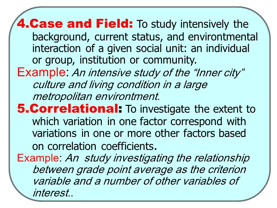 4.Case and Field: To study intensively the background, current status, and environtmental interaction of a given social unit: an individual or group, institution or community.