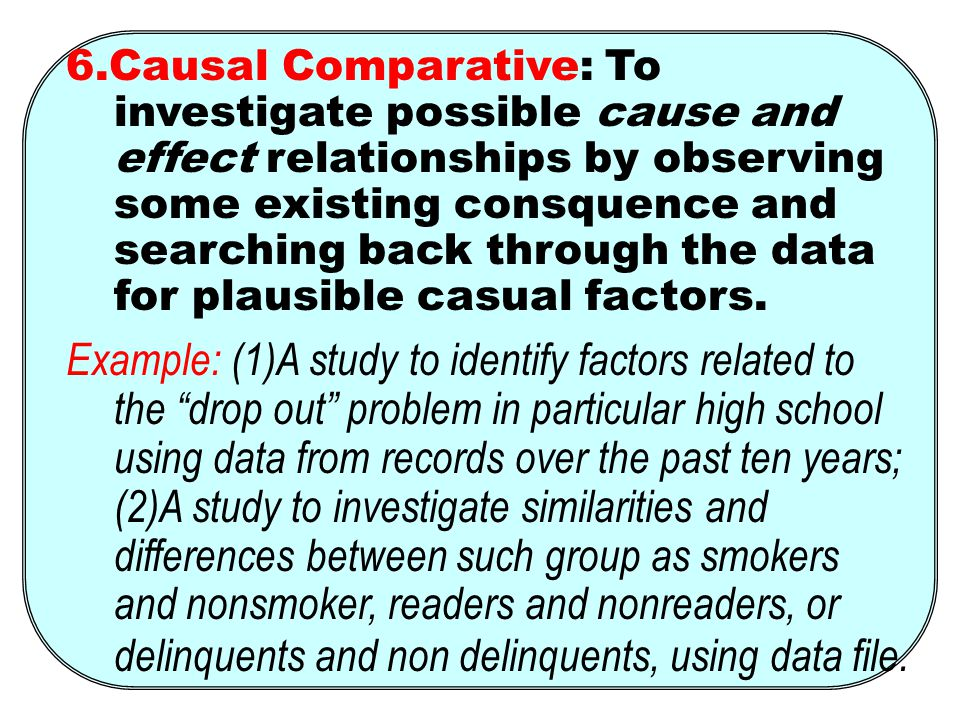 6.Causal Comparative: To investigate possible cause and effect relationships by observing some existing consquence and searching back through the data for plausible casual factors.