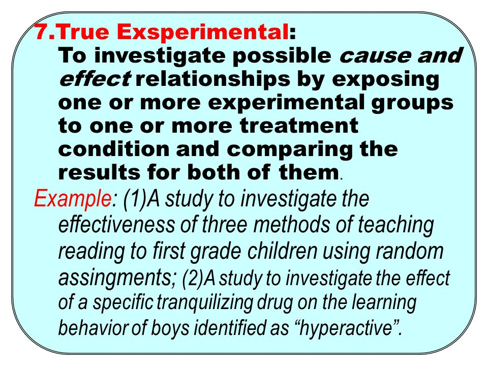 7.True Exsperimental: To investigate possible cause and effect relationships by exposing one or more experimental groups to one or more treatment condition and comparing the results for both of them.