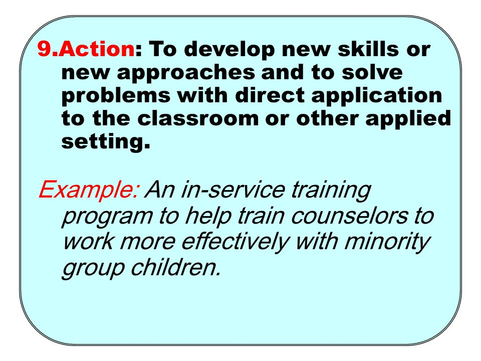 9.Action: To develop new skills or new approaches and to solve problems with direct application to the classroom or other applied setting.