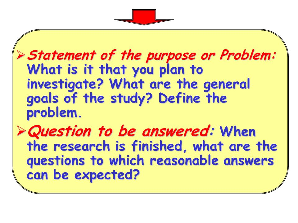 Statement of the purpose or Problem: What is it that you plan to investigate What are the general goals of the study Define the problem.