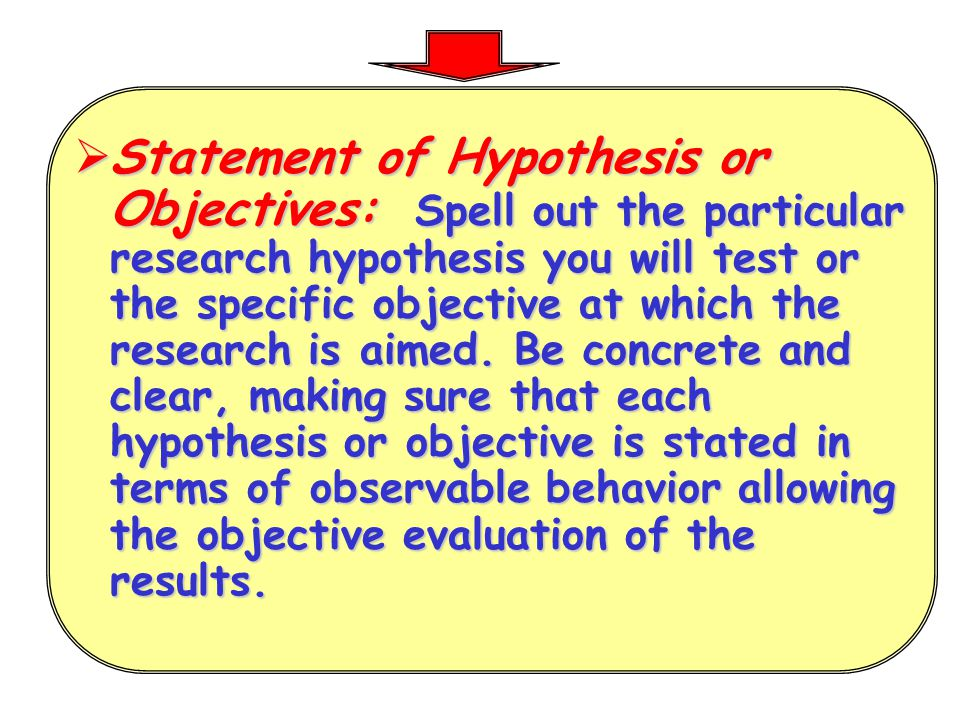 Statement of Hypothesis or Objectives: Spell out the particular research hypothesis you will test or the specific objective at which the research is aimed.
