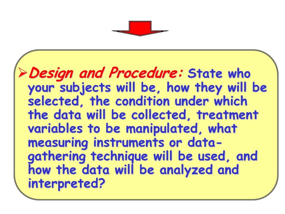 Design and Procedure: State who your subjects will be, how they will be selected, the condition under which the data will be collected, treatment variables to be manipulated, what measuring instruments or data-gathering technique will be used, and how the data will be analyzed and interpreted