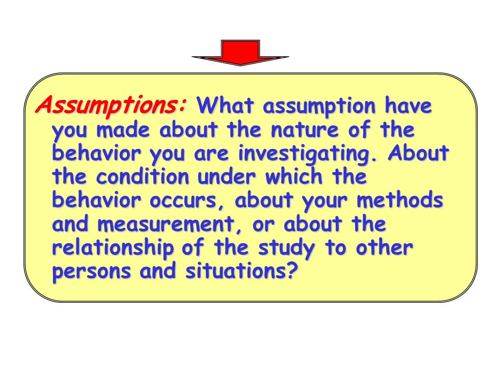 Assumptions: What assumption have you made about the nature of the behavior you are investigating.