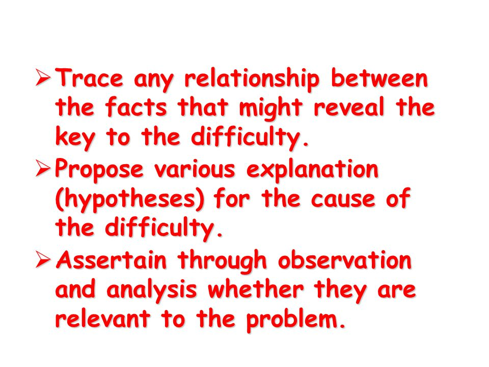 Trace any relationship between the facts that might reveal the key to the difficulty.