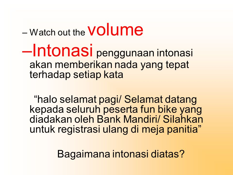 Watch out the volume Intonasi penggunaan intonasi akan memberikan nada yang tepat terhadap setiap kata.