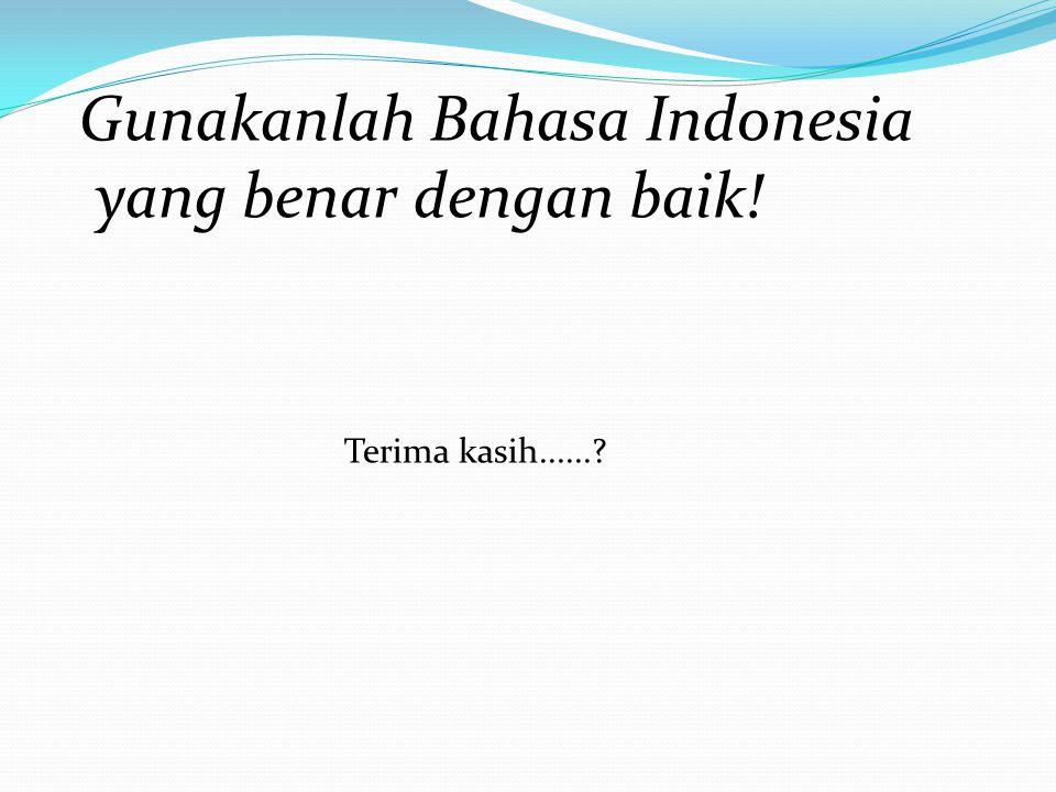 Gunakanlah Bahasa Indonesia yang benar dengan baik!