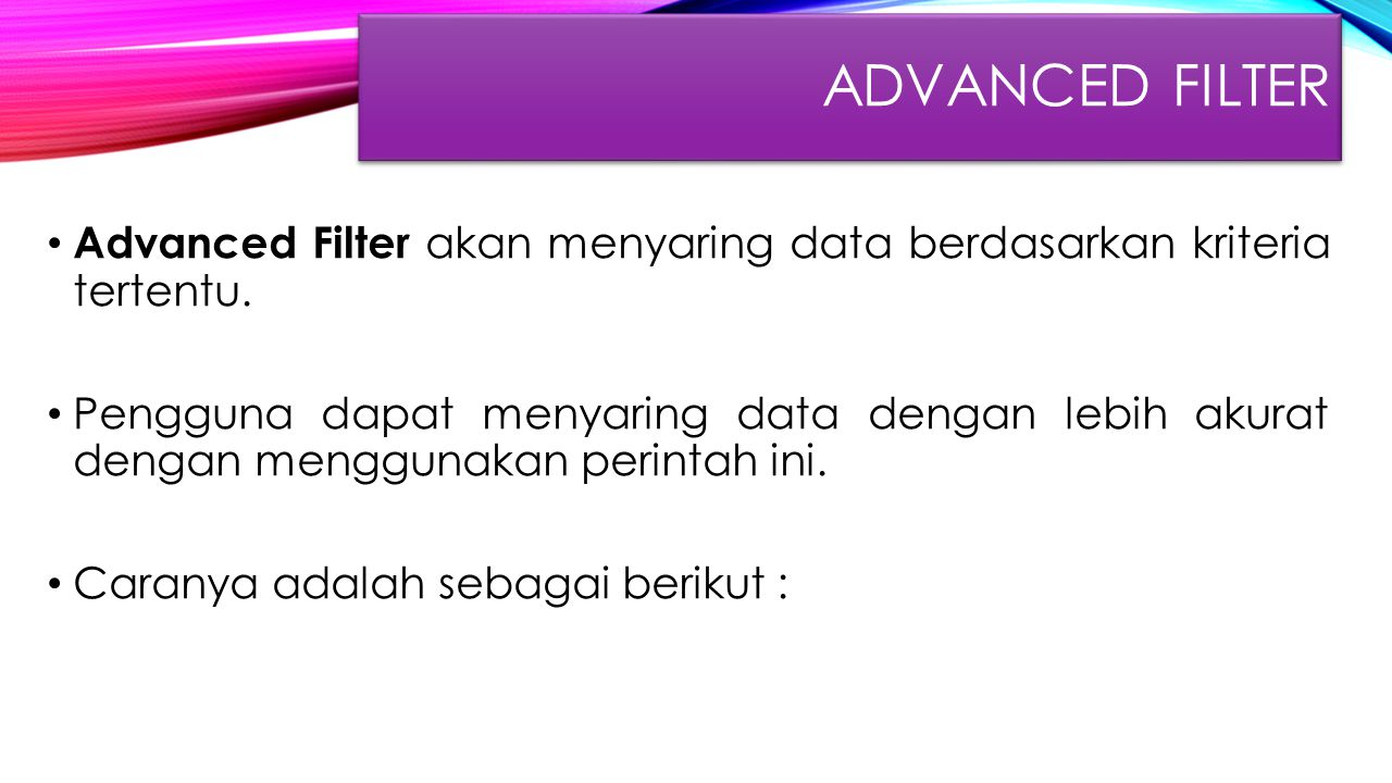 Advanced FIlter Advanced Filter akan menyaring data berdasarkan kriteria tertentu.