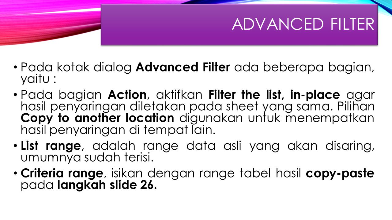 Advanced FIlter Pada kotak dialog Advanced Filter ada beberapa bagian, yaitu :