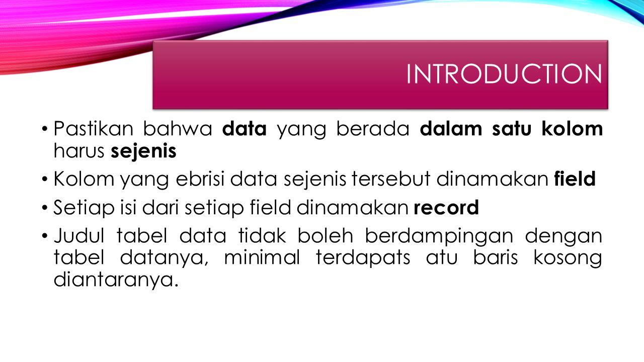 introduction Pastikan bahwa data yang berada dalam satu kolom harus sejenis. Kolom yang ebrisi data sejenis tersebut dinamakan field.