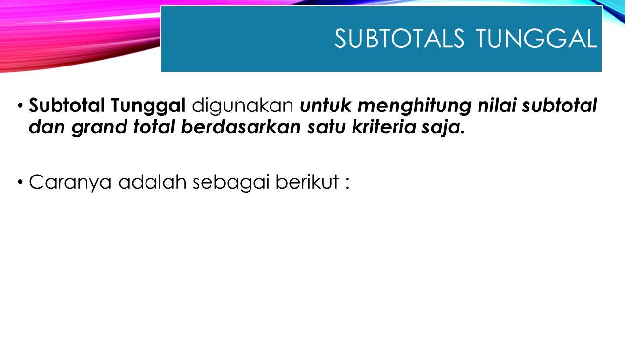 Subtotals Tunggal Subtotal Tunggal digunakan untuk menghitung nilai subtotal dan grand total berdasarkan satu kriteria saja.