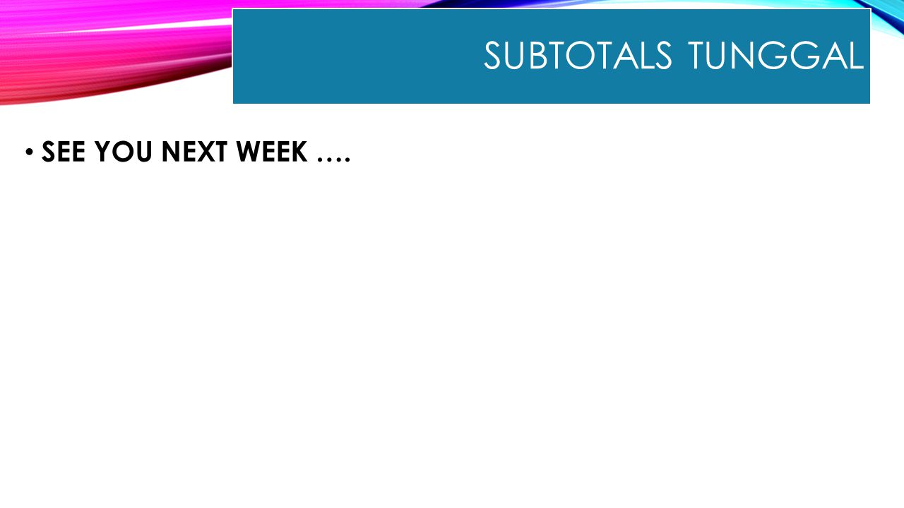 Subtotals Tunggal SEE YOU NEXT WEEK ….