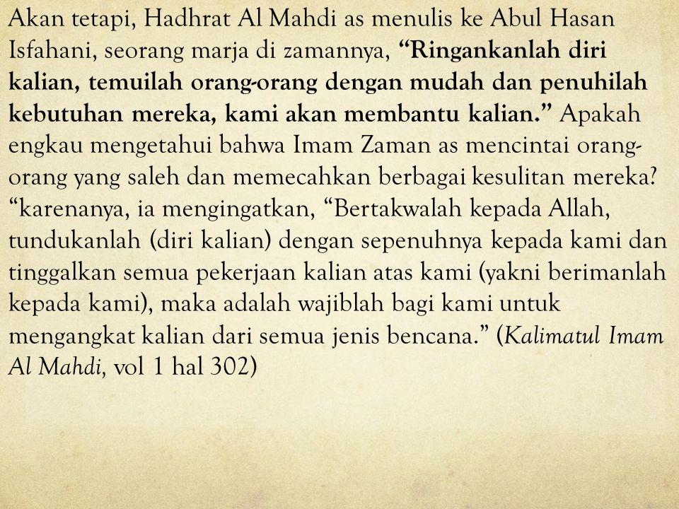 Akan tetapi, Hadhrat Al Mahdi as menulis ke Abul Hasan Isfahani, seorang marja di zamannya, Ringankanlah diri kalian, temuilah orang-orang dengan mudah dan penuhilah kebutuhan mereka, kami akan membantu kalian. Apakah engkau mengetahui bahwa Imam Zaman as mencintai orang-orang yang saleh dan memecahkan berbagai kesulitan mereka.