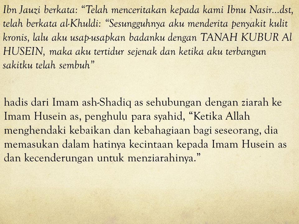 Ibn Jauzi berkata: Telah menceritakan kepada kami Ibnu Nasir…dst, telah berkata al-Khuldi: Sesungguhnya aku menderita penyakit kulit kronis, lalu aku usap-usapkan badanku dengan TANAH KUBUR Al HUSEIN, maka aku tertidur sejenak dan ketika aku terbangun sakitku telah sembuh
